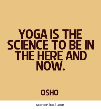 Osho picture quotes - Yoga is the science to be in the here and now. - Inspirational quotes