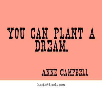You can plant a dream. Anne Campbell famous inspirational quotes