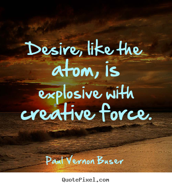 Inspirational quote - Desire, like the atom, is explosive with creative force.
