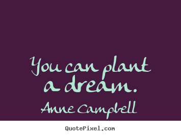 Diy photo quote about inspirational - You can plant a dream.