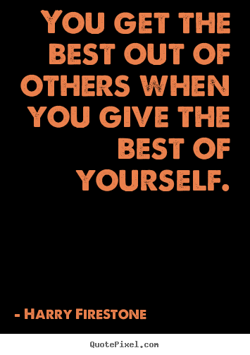 Harry Firestone picture quotes - You get the best out of others when you give the best.. - Inspirational quote