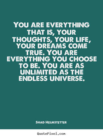 You are everything that is, your thoughts, your.. Shad Helmstetter famous inspirational sayings