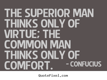 The superior man thinks only of virtue; the.. Confucius  inspirational quotes