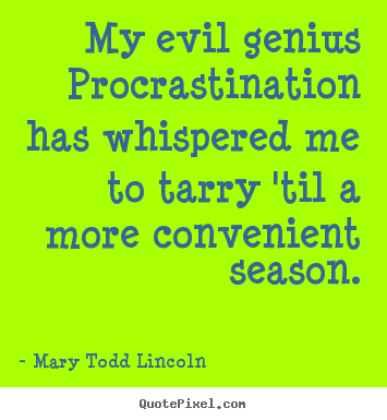 Mary Todd Lincoln picture quotes - My evil genius procrastination has whispered me to tarry 'til a more convenient.. - Inspirational quote