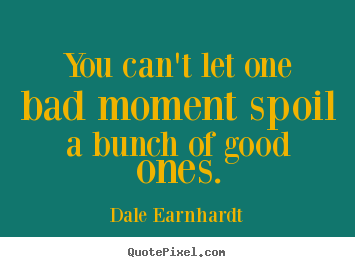 You can't let one bad moment spoil a bunch of good.. Dale Earnhardt  inspirational quote