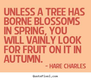 Unless a tree has borne blossoms in spring, you will vainly.. Hare Charles  inspirational quotes