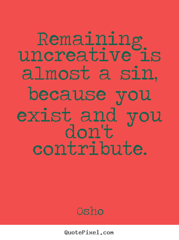 Osho picture quotes - Remaining uncreative is almost a sin, because you.. - Inspirational quote