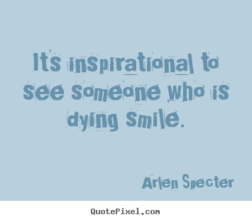 Inspirational quotes - It's inspirational to see someone who is dying smile.