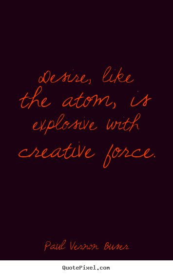 Quotes about inspirational - Desire, like the atom, is explosive with..
