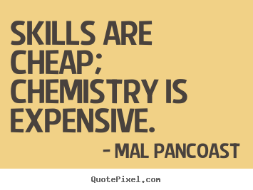 Inspirational quotes - Skills are cheap; chemistry is expensive.