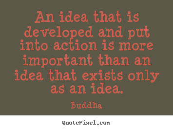 Quote about inspirational - An idea that is developed and put into action is more important..