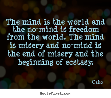 The mind is the world and the no-mind is freedom from the world. the.. Osho great inspirational quotes