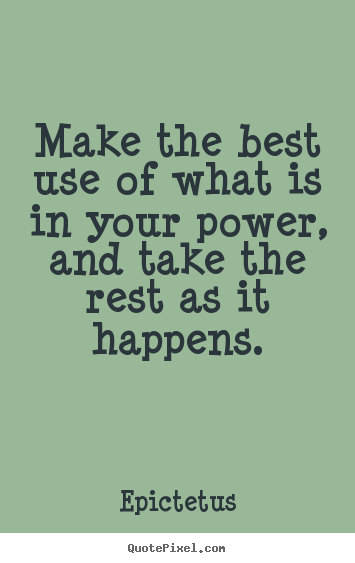 Make the best use of what is in your power, and take the rest as.. Epictetus  inspirational quotes