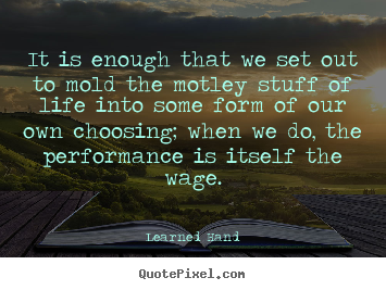 It is enough that we set out to mold the.. Learned Hand best inspirational quotes