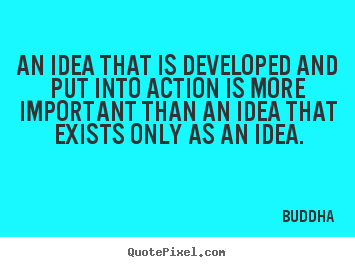 Quotes about inspirational - An idea that is developed and put into action is more important..