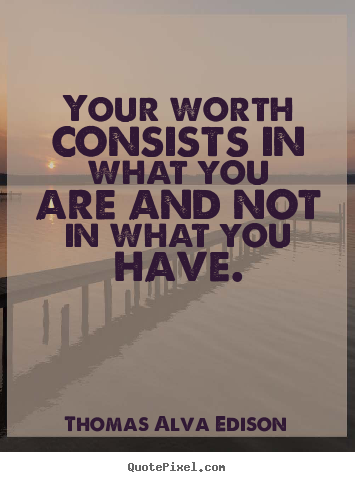 Your worth consists in what you are and not.. Thomas Alva Edison  inspirational quotes