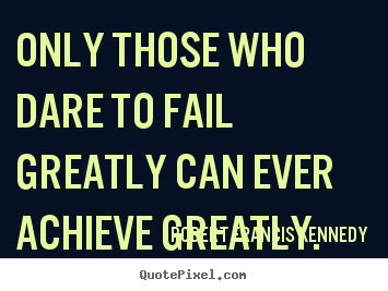 Robert Francis Kennedy picture quotes - Only those who dare to fail greatly can ever achieve.. - Inspirational quotes
