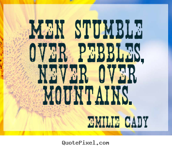 Quote about inspirational - Men stumble over pebbles, never over mountains.