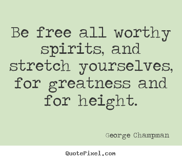 Diy picture quotes about inspirational - Be free all worthy spirits, and stretch yourselves,..