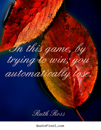 Quotes about inspirational - In this game, by trying to win; you automatically lose.