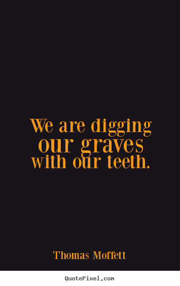 Quote about inspirational - We are digging our graves with our teeth.