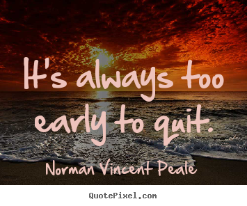 It's always too early to quit. Norman Vincent Peale best inspirational quotes