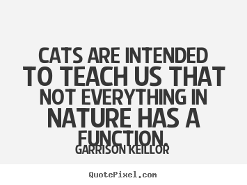 Inspirational quotes - Cats are intended to teach us that not everything in nature has a function.