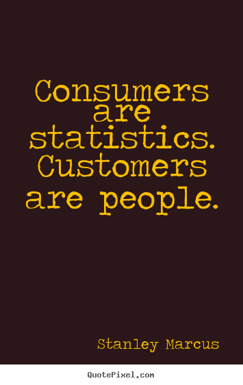 Consumers are statistics. customers are people. Stanley Marcus  inspirational quote