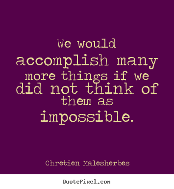 We would accomplish many more things if we did not think.. Chretien Malesherbes  inspirational quotes