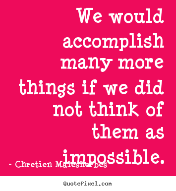 We would accomplish many more things if we.. Chretien Malesherbes great inspirational quotes