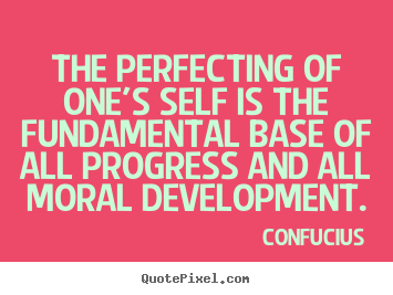 The perfecting of one's self is the fundamental base of all progress.. Confucius greatest inspirational quote