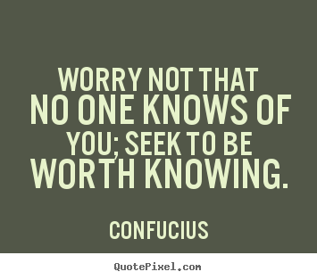 Confucius picture sayings - Worry not that no one knows of you; seek to be.. - Inspirational quotes
