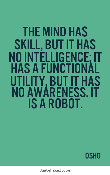 Inspirational quote - The mind has skill, but it has no intelligence; it has a functional..