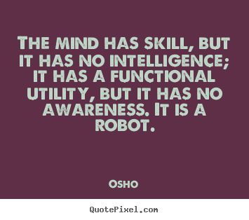 The mind has skill, but it has no intelligence; it.. Osho popular inspirational quotes