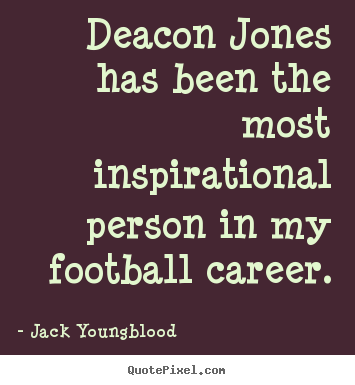 Inspirational quotes - Deacon jones has been the most inspirational person in my football..
