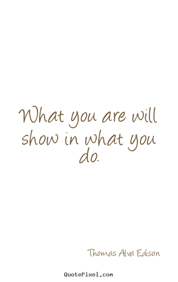 Inspirational quotes - What you are will show in what you do.