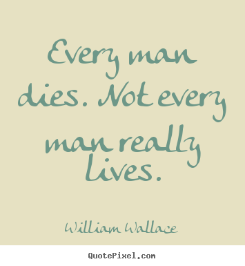Inspirational quotes - Every man dies. not every man really lives.