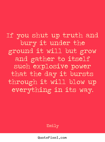 If you shut up truth and bury it under the.. Emily top inspirational quotes