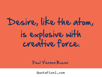 Quotes about inspirational - Desire, like the atom, is explosive with creative force.