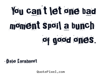 You can't let one bad moment spoil a bunch of good.. Dale Earnhardt famous inspirational quotes