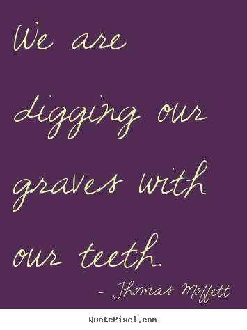 Inspirational quote - We are digging our graves with our teeth.