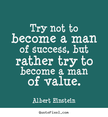Try not to become a man of success, but rather try to.. Albert Einstein great inspirational quote