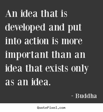 An idea that is developed and put into action is.. Buddha famous inspirational quotes