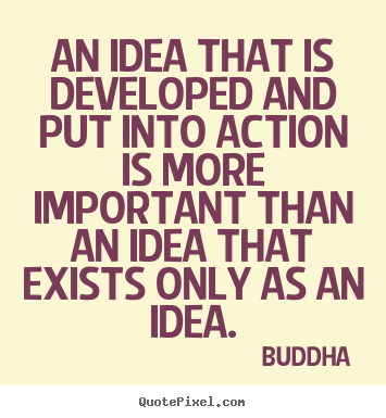 An idea that is developed and put into action is more.. Buddha popular inspirational sayings