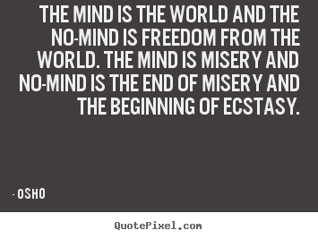 The mind is the world and the no-mind is freedom from the world... Osho great inspirational quote