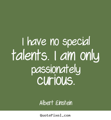 Design your own picture quotes about inspirational - I have no special talents. i am only passionately curious.