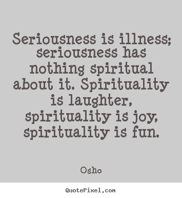Inspirational quotes - Seriousness is illness; seriousness has nothing..