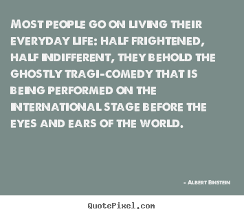 Most people go on living their everyday life: half frightened,.. Albert Einstein top inspirational quotes