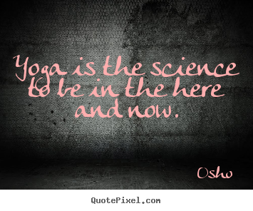 Create your own image quote about inspirational - Yoga is the science to be in the here and now.