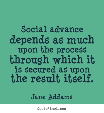 Quotes about inspirational - Social advance depends as much upon the process through..
